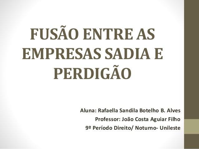 FUSÃO ENTRE AS EMPRESAS SADIA E PERDIGÃO Aluna: Rafaella Sandila Botelho B. Alves Professor: João Costa Aguiar Filho 9º Pe...