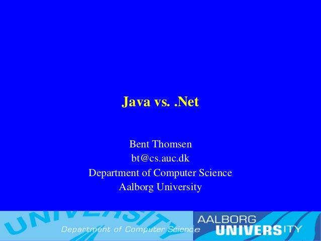 Java vs. .Net Bent Thomsen bt@cs.auc.dk Department of Computer Science Aalborg University