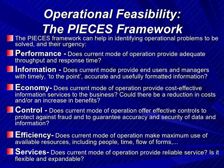 pieces framework The pieces framework a checklist for identifying problems with an existing information system y y y y performance o throughput o response time information (and data) o outputs lack of any information lack of necessary information lack of relevant information too much information ± information overload information that is not in a useful format information that is not accurate information .