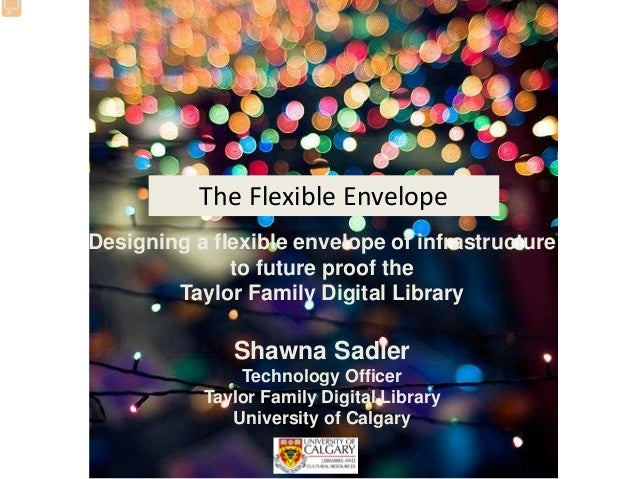 Designing a flexible envelope of infrastructure to future proof the Taylor Family Digital Library Shawna Sadler Technology...