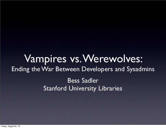 Vampires vs.Werewolves: Ending the War Between Developers and Sysadmins Bess Sadler Stanford University Libraries Friday, ...