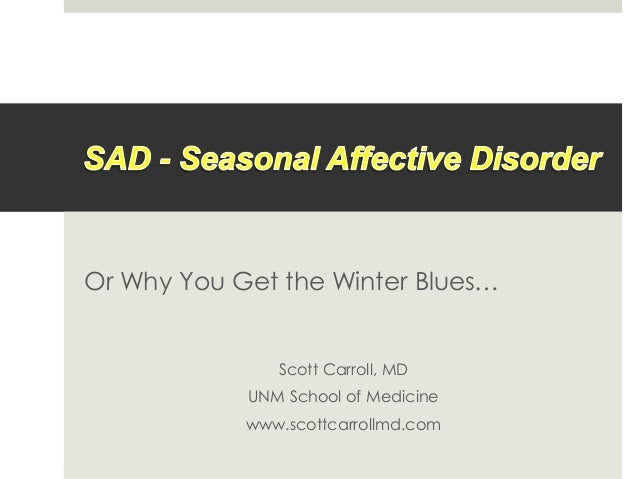 Or Why You Get the Winter Blues… Scott Carroll, MD UNM School of Medicine www.scottcarrollmd.com