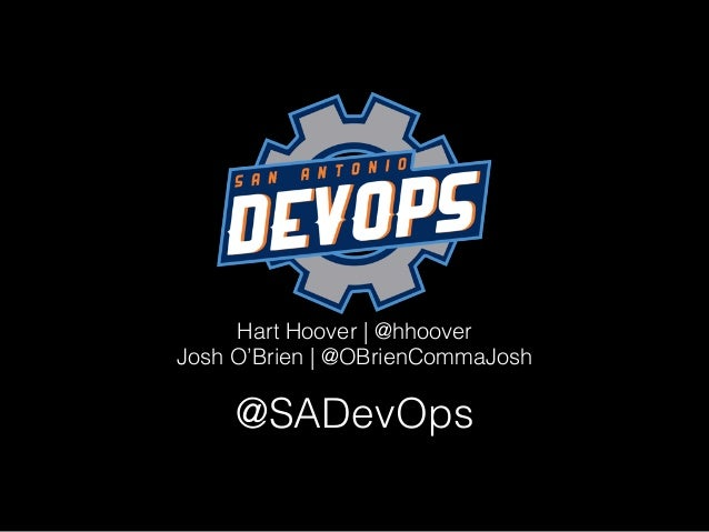 Hart Hoover | @hhoover Josh O'Brien | @OBrienCommaJosh @SADevOps