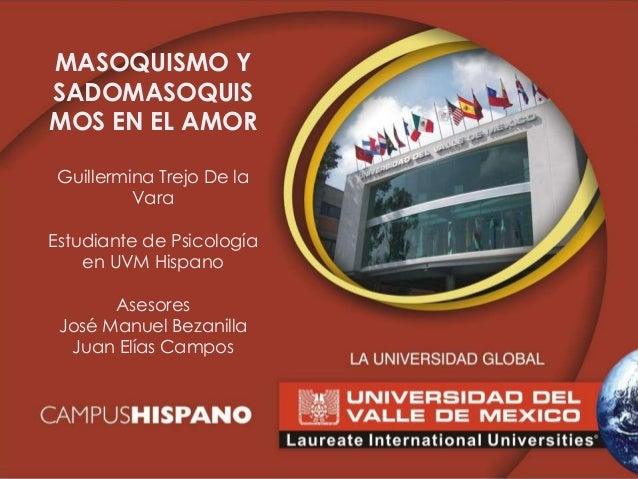 MASOQUISMO Y SADOMASOQUIS MOS EN EL AMOR Guillermina Trejo De la Vara Estudiante de Psicología en UVM Hispano Asesores Jos...