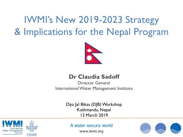www.iwmi.org A water-secure world IWMI's New 2019-2023 Strategy & Implications for the Nepal Program Dr Claudia Sadoff Dir...