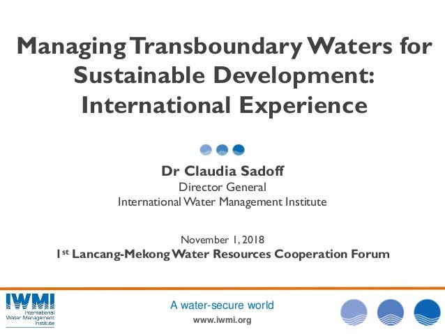 www.iwmi.org A water-secure world ManagingTransboundary Waters for Sustainable Development: International Experience Dr Cl...