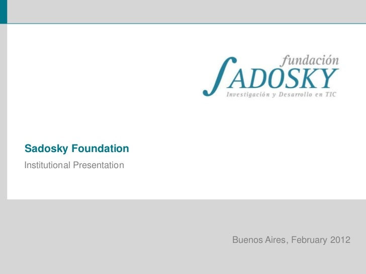 Sadosky FoundationInstitutional Presentation                             Buenos Aires, February 2012
