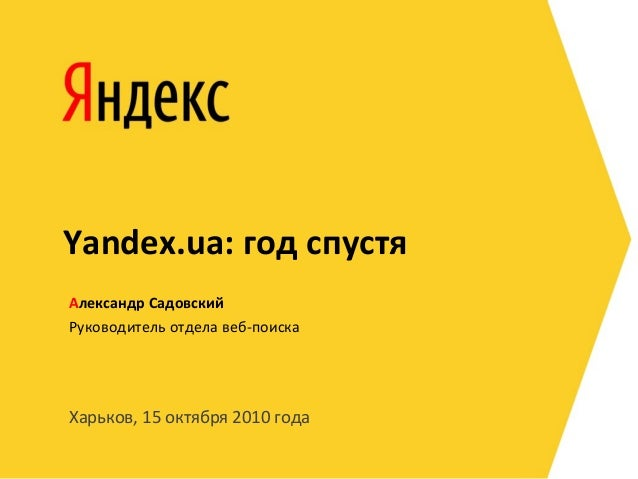 Харьков, 15 октября 2010 года Руководитель отдела веб-поиска Александр Садовский Yandex.ua: год спустя