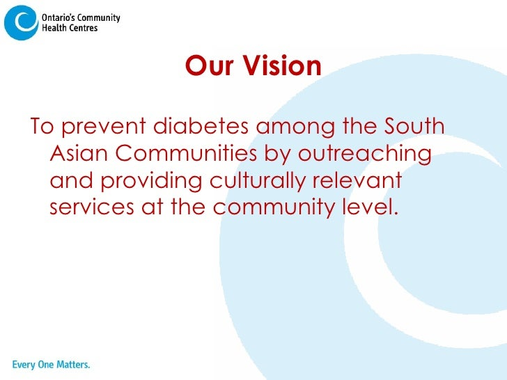 Our Vision <ul><li>To prevent diabetes among the South Asian Communities by outreaching and providing culturally relevant ...