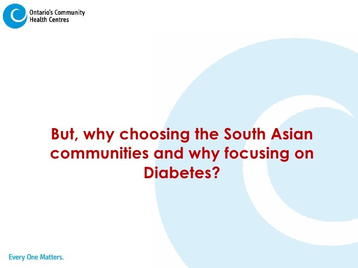 But, why choosing the South Asian communities and why focusing on Diabetes?
