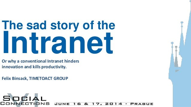 The sad story of the IntranetOr why a conventional Intranet hinders innovation and kills productivity. Felix Binsack, TIME...