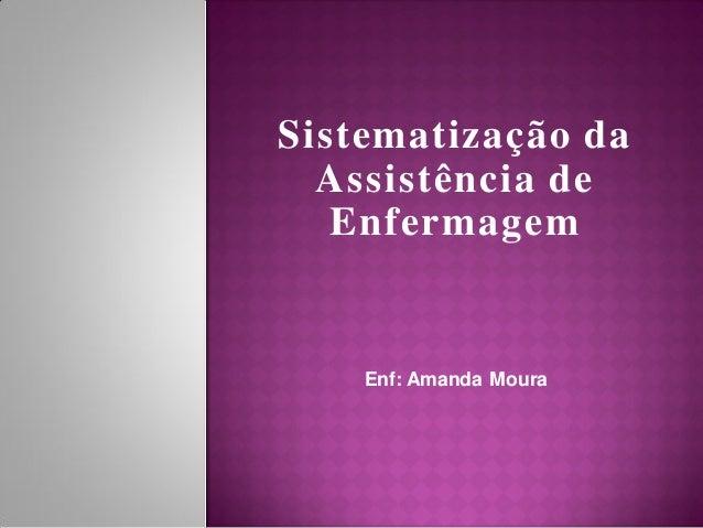 Sistematização da  Assistência de   Enfermagem    Enf: Amanda Moura
