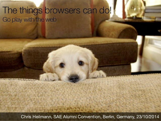 The things browsers can do!  Go play with the web  Chris Heilmann, SAE Alumni Convention, Berlin, Germany, 23/10/2014
