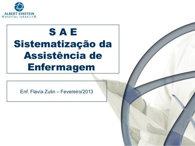 SAE Sistematização da Assistência de Enfermagem Enf. Flavia Zulin – Fevereiro/2013