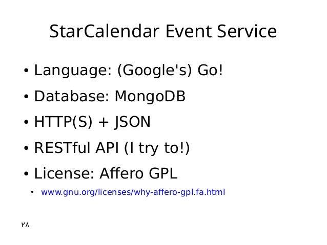 StarCalendar Event Service ● Language: (Google's) Go! ● Database: MongoDB ● HTTP(S) + JSON ● RESTful API (I try to!) ● Lic...
