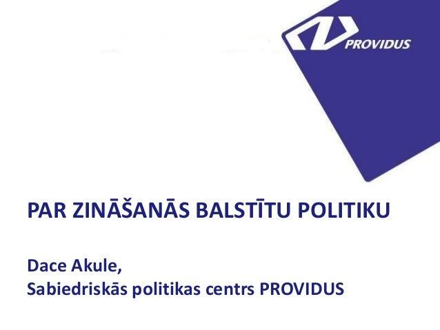PAR ZINĀŠANĀS BALSTĪTU POLITIKU Dace Akule, Sabiedriskās politikas centrs PROVIDUS