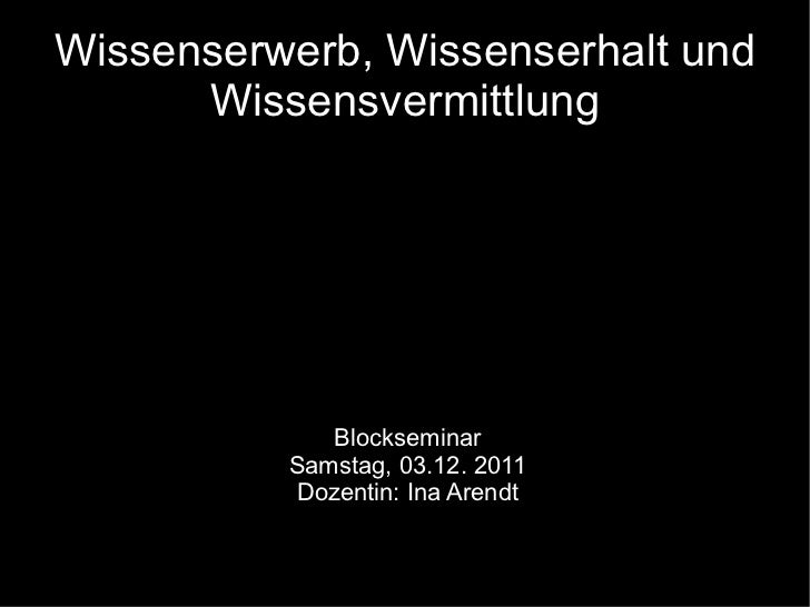 Wissenserwerb, Wissenserhalt und Wissensvermittlung Blockseminar Samstag, 03.12. 2011 Dozentin: Ina Arendt