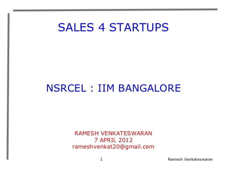 SALES 4 STARTUPSNSRCEL : IIM BANGALORE     RAMESH VENKATESWARAN          7 APRIL 2012    rameshvenkat20@gmail.com         ...