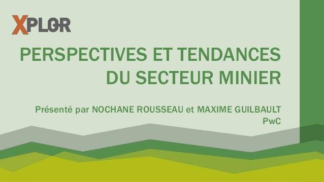 PERSPECTIVES ET TENDANCES DU SECTEUR MINIER Présenté par NOCHANE ROUSSEAU et MAXIME GUILBAULT PwC