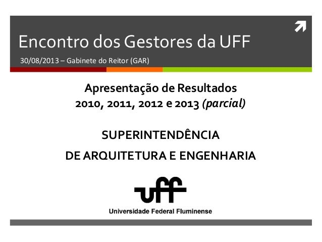  Encontro dos Gestores da UFF 30/08/2013 – Gabinete do Reitor (GAR) SUPERINTENDÊNCIA DE ARQUITETURA E ENGENHARIA Apresent...