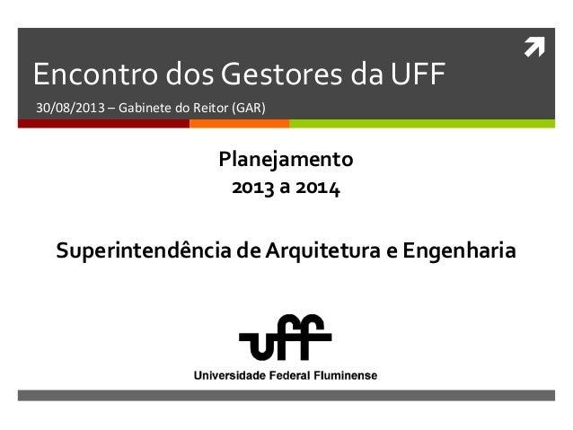  Encontro dos Gestores da UFF 30/08/2013 – Gabinete do Reitor (GAR) Superintendência de Arquitetura e Engenharia Planejam...