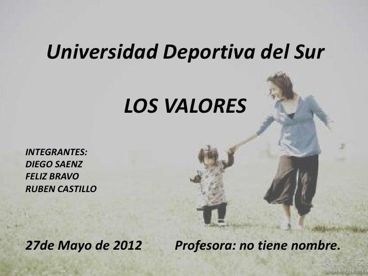 Universidad Deportiva del Sur                 LOS VALORESINTEGRANTES:DIEGO SAENZFELIZ BRAVORUBEN CASTILLO27de Mayo de 2012...