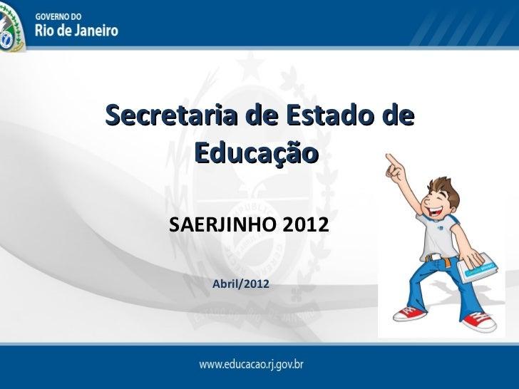 Secretaria de Estado de      Educação    SAERJINHO 2012       Abril/2012