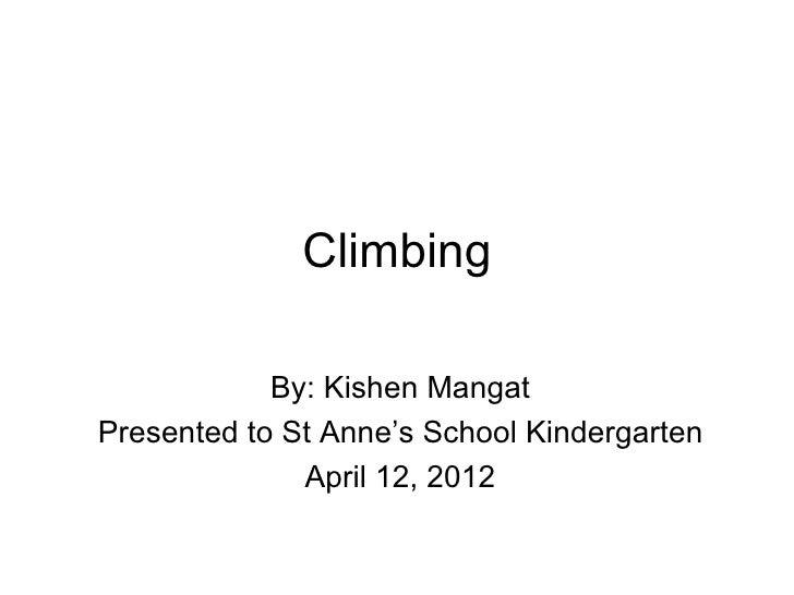 Climbing            By: Kishen MangatPresented to St Anne's School Kindergarten              April 12, 2012