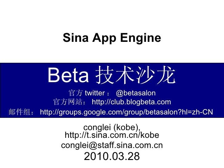 Sina App Engine conglei (kobe), http://t.sina.com.cn/kobe [email_address] 2010.03.28 Beta 技术沙龙 官方 twitter : @betasalon 官方网...