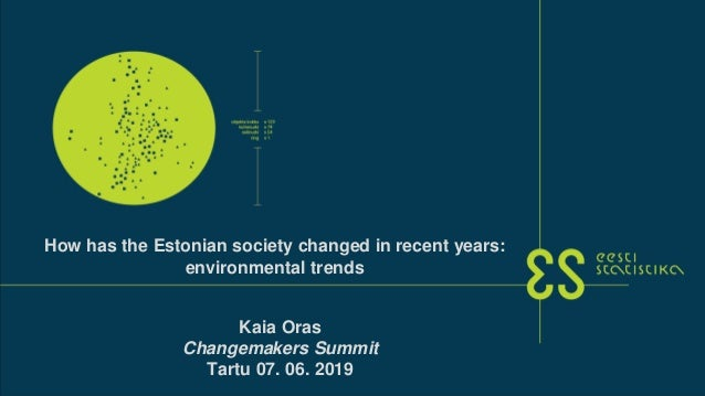 Kaia Oras Changemakers Summit Tartu 07. 06. 2019 How has the Estonian society changed in recent years: environmental trends