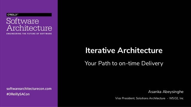 Iterative Architecture Your Path to on-time Delivery Asanka Abeysinghe Vice President, Solutions Architecture - WSO2, Inc