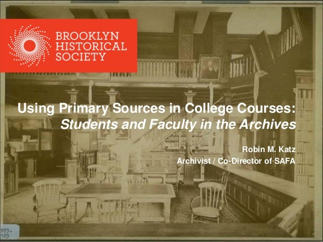 Using Primary Sources in College Courses: Students and Faculty in the Archives Robin M. Katz Archivist / Co-Director of SA...
