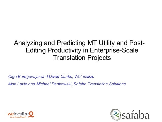 Analyzing and Predicting MT Utility and Post- Editing Productivity in Enterprise-Scale Translation Projects Olga Beregovay...