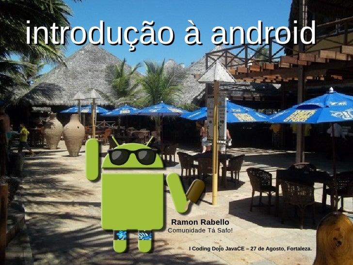 introdução à android         Ramon Rabello         Comunidade Tá Safo!               I Coding Dojo JavaCE – 27 de Agosto, ...