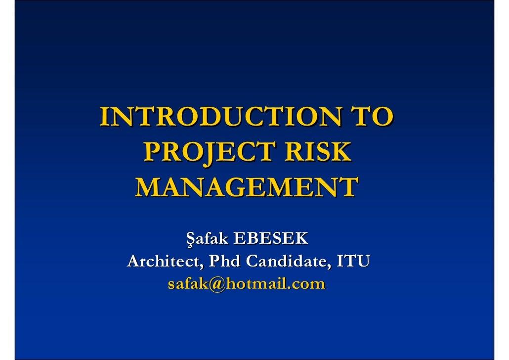 INTRODUCTION TO   PROJECT RISK   MANAGEMENT         Şafak EBESEK  Architect, Phd Candidate, ITU       safak@hotmail.com