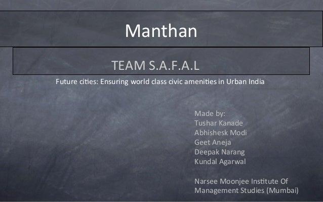 Manthan   TEAM  S.A.F.A.L   Made  by:   Tushar  Kanade   Abhishesk  Modi   Geet  Aneja   Deepak  N...