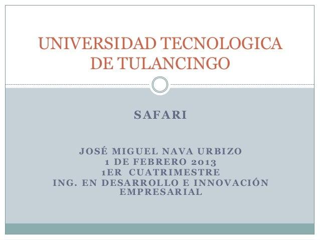 UNIVERSIDAD TECNOLOGICA     DE TULANCINGO            SAFARI     JOSÉ MIGUEL NAVA URBIZO          1 DE FEBRERO 2013        ...