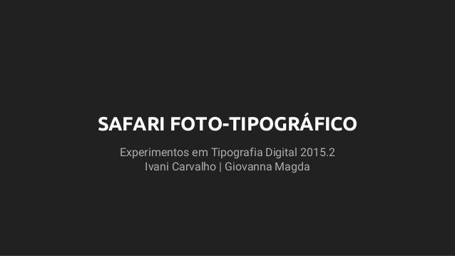 SAFARI FOTO-TIPOGRÁFICO Experimentos em Tipografia Digital 2015.2 Ivani Carvalho | Giovanna Magda