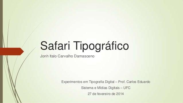 Safari Tipográfico Jonh Italo Carvalho Damasceno  Experimentos em Tipografia Digital – Prof. Carlos Eduardo  Sistema e Míd...
