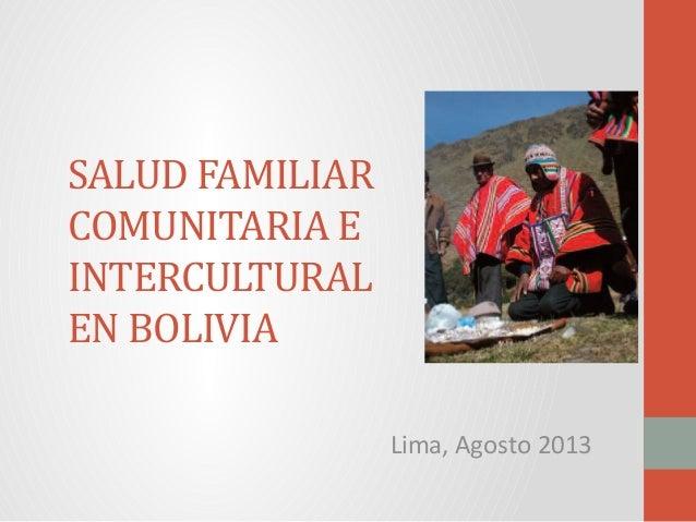 SALUD FAMILIAR COMUNITARIA E INTERCULTURAL EN BOLIVIA Lima, Agosto 2013