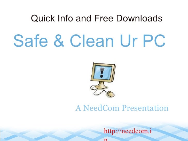 A NeedCom Presentation Safe & Clean Ur PC http://needcom.in Quick Info and Free Downloads