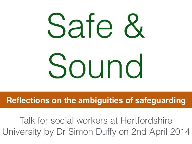 Safe & Sound Reflections on the ambiguities of safeguarding Talk for social workers at Hertfordshire University by Dr Simon...