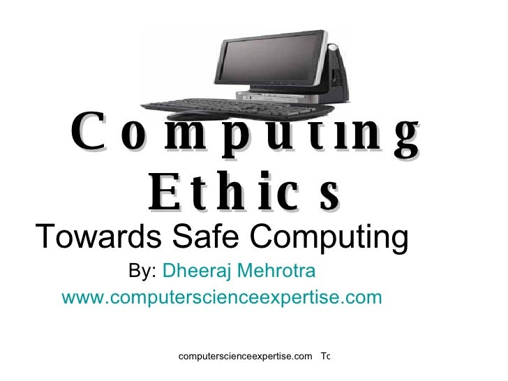 Computing Ethics Towards Safe Computing By:  Dheeraj  Mehrotra www.computerscienceexpertise.com