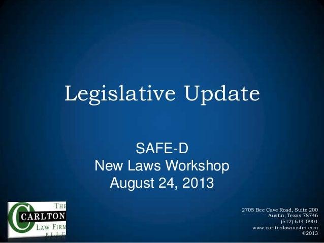 Legislative Update SAFE-D New Laws Workshop August 24, 2013 2705 Bee Cave Road, Suite 200 Austin, Texas 78746 (512) 614-09...