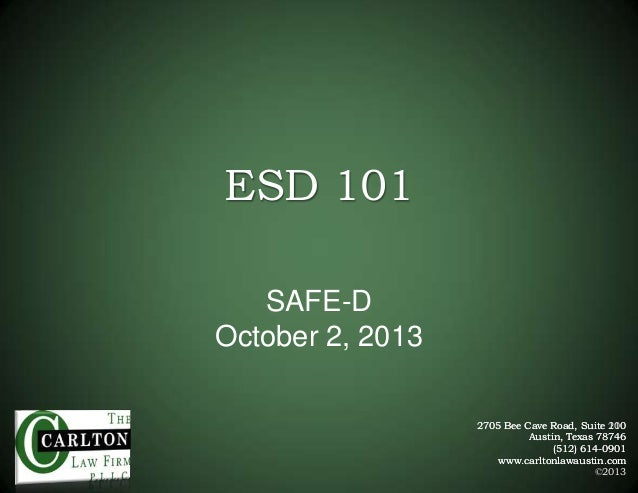 ESD 101 SAFE-D October 2, 2013 2705 Bee Cave Road, Suite 200 110 Austin, Texas 78746 (512) 614-0901 www.carltonlawaustin.c...