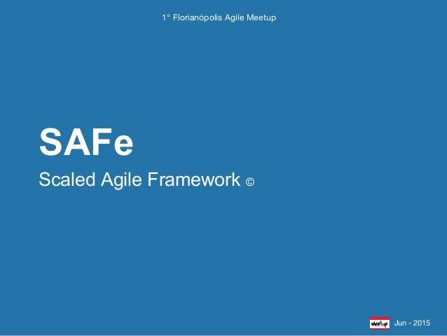 Scaled Agile Framework © SAFe Jun - 2015 1° Florianópolis Agile Meetup