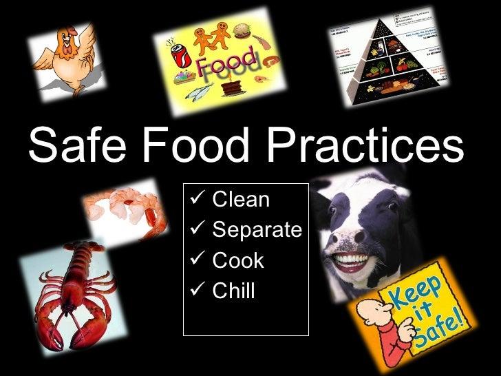 Safe Food Practices <ul><li>Clean </li></ul><ul><li>Separate </li></ul><ul><li>Cook </li></ul><ul><li>Chill </li></ul>