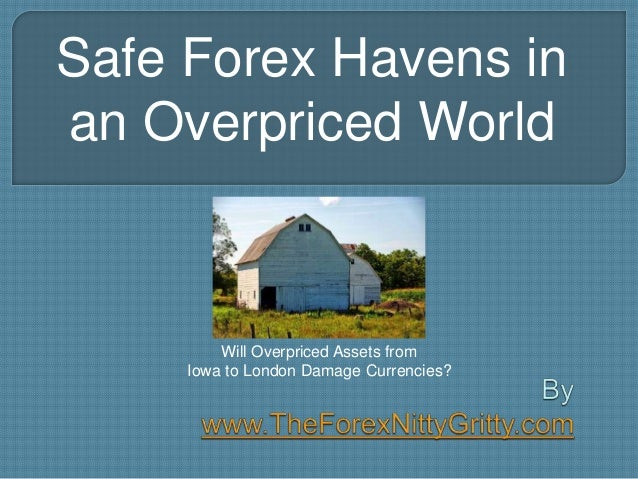 Safe Forex Havens in an Overpriced World Will Overpriced Assets from Iowa to London Damage Currencies?