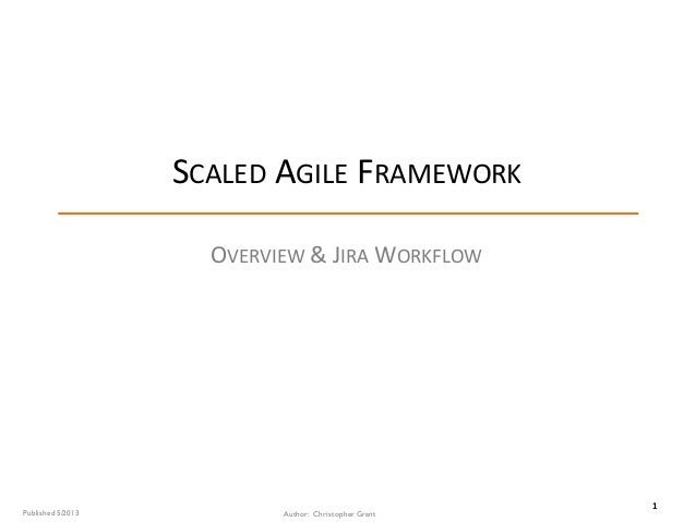 1 SCALED AGILE FRAMEWORK OVERVIEW &	JIRA WORKFLOW Author: Christopher GrantPublished 5/2013