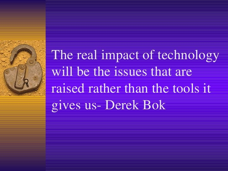 The real impact of technology will be the issues that are raised rather than the tools it gives us- Derek Bok